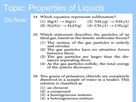 Topic: Properties of Liquids Do Now:. Properties of Liquids Definite volume Indefinite shape Particles close together, but can move little bit –Liquids.
