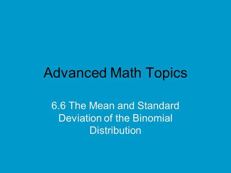 Advanced Math Topics 6.6 The Mean and Standard Deviation of the Binomial Distribution.