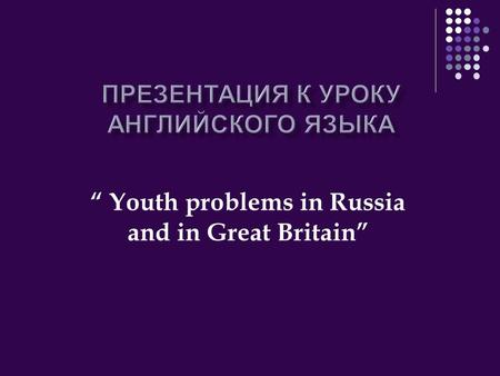 """ Youth problems in Russia and in Great Britain""."