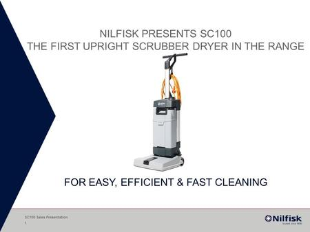 Nilfisk presents SC100 the first upright scrubber drYer in the range FOR EASY, EFFICIENT & FAST CLEANING SC100 Sales Presentation.