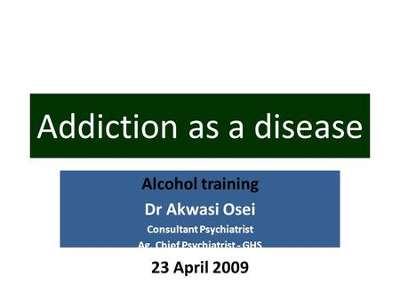 Alcohol training Dr Akwasi Osei Consultant Psychiatrist Ag. Chief Psychiatrist - GHS 23 April 2009 Addiction as a disease.