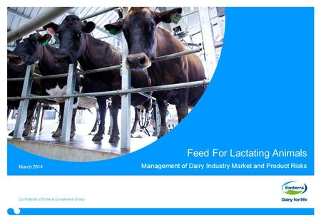 Feed For Lactating Animals Management of Dairy Industry Market and Product Risks Confidential to Fonterra Co-operative Group March 2014.