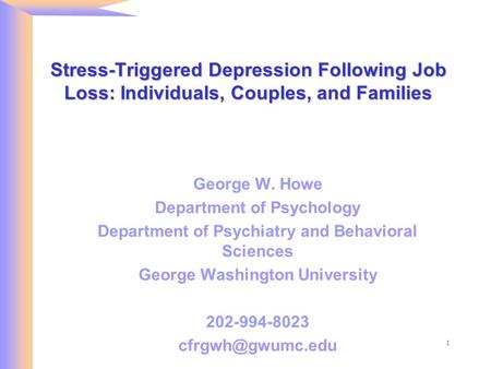 1 Stress-Triggered Depression Following Job Loss: Individuals, Couples, and Families George W. Howe Department of Psychology Department of Psychiatry and.
