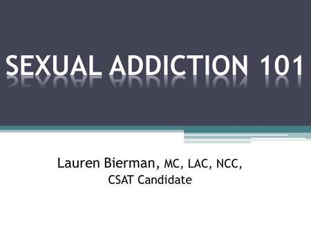 "Lauren Bierman, MC, LAC, NCC, CSAT Candidate. Sex Addiction: Defined ""A pathological relationship with a mood altering experience"" © Patrick Carnes, PhD,"