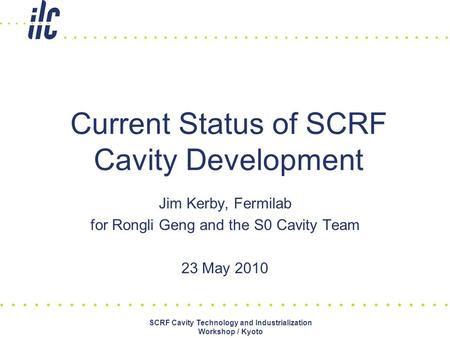 Jim Kerby, Fermilab for Rongli Geng and the S0 Cavity Team 23 May 2010 Current Status of SCRF Cavity Development SCRF Cavity Technology and Industrialization.
