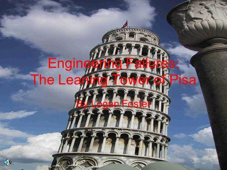 Engineering Failures: The Leaning Tower of Pisa By Logan Foster.