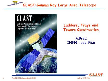 1 GLASTGLAST Pisa GLAST Italia meeting, 18/02/02 A.Brez – INFN Pisa GLAST:Gamma Ray Large Area Telescope Ladders, Trays and Towers Construction A.Brez.
