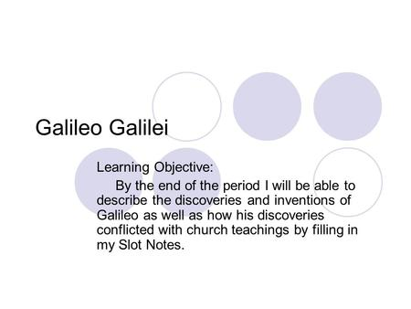 Galileo Galilei Learning Objective: By the end of the period I will be able to describe the discoveries and inventions of Galileo as well as how his discoveries.