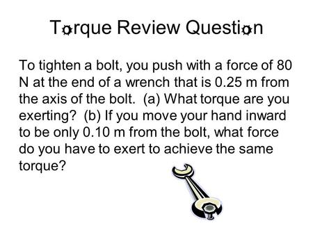 T o rque Review Questi o n To tighten a bolt, you push with a force of 80 N at the end of a wrench that is 0.25 m from the axis of the bolt. (a) What torque.