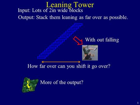 1 Leaning Tower Output: Stack them leaning as far over as possible. Input: Lots of 2in wide blocks More of the output? With out falling How far over can.