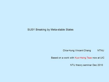 SUSY Breaking by Meta-stable States Chia-Hung Vincent ChangNTNU Based on a work with Kuo-Hsing Tsao now at UIC NTU theory seminar Dec 2010.