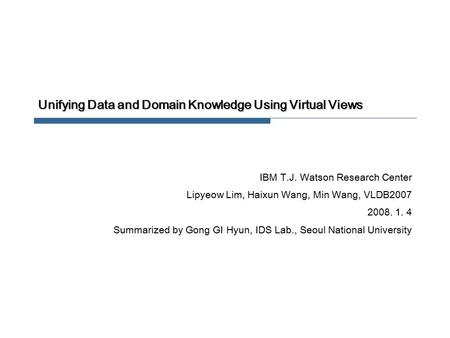 Unifying Data and Domain Knowledge Using Virtual Views IBM T.J. Watson Research Center Lipyeow Lim, Haixun Wang, Min Wang, VLDB2007 2008. 1. 4 Summarized.