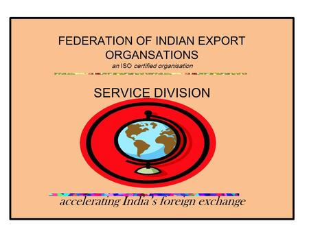 FEDERATION OF INDIAN EXPORT ORGANSATIONS an ISO certified organisation SERVICE DIVISION accelerating India's foreign exchange.
