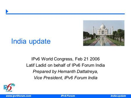 India update www.ipv6forum.com IPv6 Forum India update IPv6 World Congress, Feb 21 2006 Latif Ladid on behalf of IPv6 Forum India Prepared by Hemanth Dattatreya,
