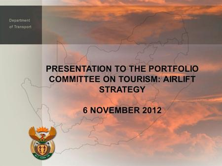 PRESENTATION TO THE PORTFOLIO COMMITTEE ON TOURISM: AIRLIFT STRATEGY 6 NOVEMBER 2012 Department of Transport.