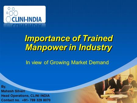 Company LOGO Importance of Trained Manpower in Industry In view of Growing Market Demand By, Mahesh Silveri Head Operations, CLINI INDIA Contact no. +91-