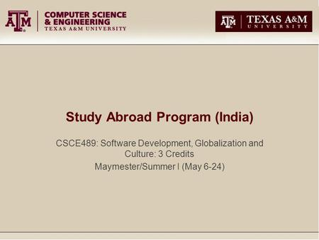 Study Abroad Program (India) CSCE489: Software Development, Globalization and Culture: 3 Credits Maymester/Summer I (May 6-24)