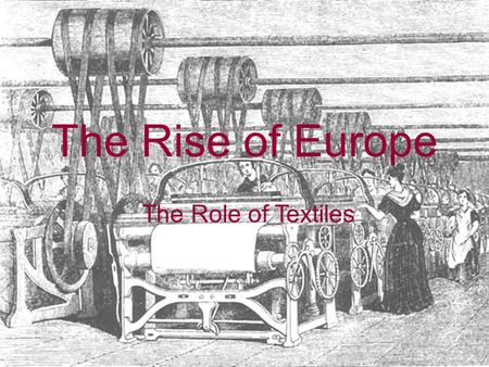 The Rise of Europe The Role of Textiles. Medieval Cloth Production Almost all civilizations produce cloth, a basic consumer good Primarily small-scale.