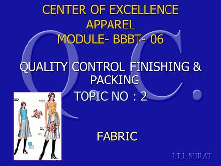 CENTER OF EXCELLENCE APPAREL MODULE- BBBT- 06 FABRIC QUALITY CONTROL FINISHING & PACKING TOPIC NO : 2.