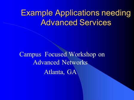 Example Applications needing Advanced Services Campus Focused Workshop on Advanced Networks Atlanta, GA.