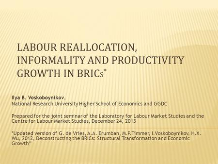 LABOUR REALLOCATION, INFORMALITY AND PRODUCTIVITY GROWTH IN BRIC S * Ilya B. Voskoboynikov, National Research University Higher School of Economics and.