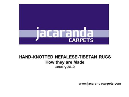 HAND-KNOTTED NEPALESE-TIBETAN RUGS How they are Made January 2010 www.jacarandacarpets.com.