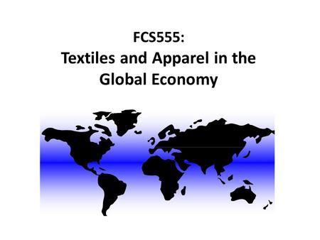 FCS555: Textiles and Apparel in the Global Economy.