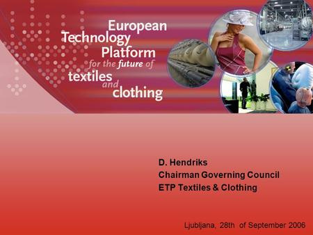 D. Hendriks Chairman Governing Council ETP Textiles & Clothing Ljubljana, 28th of September 2006.