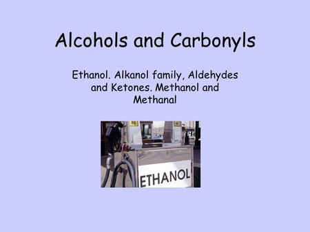 Alcohols and Carbonyls Ethanol. Alkanol family, Aldehydes and Ketones. Methanol and Methanal.