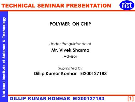 [1] National Institute of Science & Technology TECHNICAL SEMINAR PRESENTATION DILLIP KUMAR KONHAR EI200127183 POLYMER ON CHIP Under the guidance of Mr.