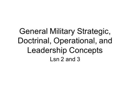 General Military Strategic, Doctrinal, Operational, and Leadership Concepts Lsn 2 and 3.
