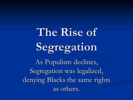 The Rise of Segregation As Populism declines, Segregation was legalized, denying Blacks the same rights as others.