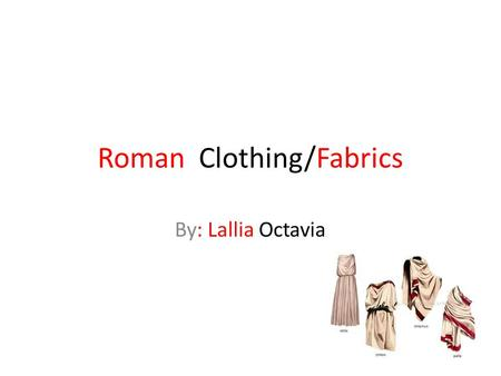 Roman Clothing/Fabrics By: Lallia Octavia. Styles Togas were usually worn by men and in ancient Rome. Cloths were designed to be comfortable and to have.