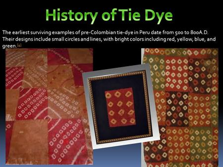 The earliest surviving examples of pre-Colombian tie-dye in Peru date from 500 to 800A.D. Their designs include small circles and lines, with bright colors.