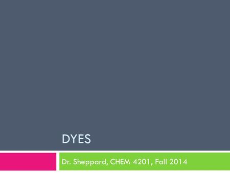 DYES Dr. Sheppard, CHEM 4201, Fall 2014. Dyes in Food  Food Coloring  Natural colors  Synthetic dyes  Why add food coloring ?  Regulation  Structure.