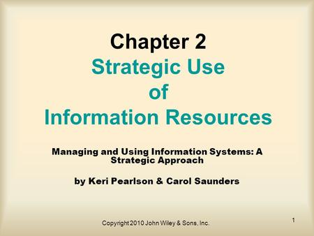 Copyright 2010 John Wiley & Sons, Inc. 1 Chapter 2 Strategic Use of Information Resources Managing and Using Information Systems: A Strategic Approach.