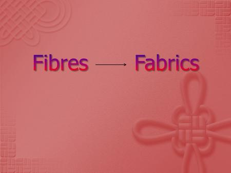  Some fibres can be used directly to make fabrics (eg felting)  Most fibres are twisted or spun into yarn before the construction of fabrics Yarn is.