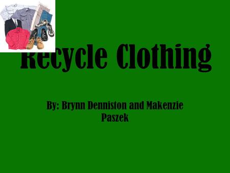 Recycle Clothing By: Brynn Denniston and Makenzie Paszek.