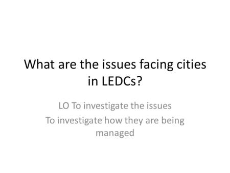 What are the issues facing cities in LEDCs? LO To investigate the issues To investigate how they are being managed.