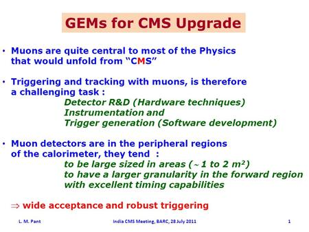 "GEMs for CMS Upgrade Muons are quite central to most of the Physics that would unfold from ""CMS"" Triggering and tracking with muons, is therefore a challenging."
