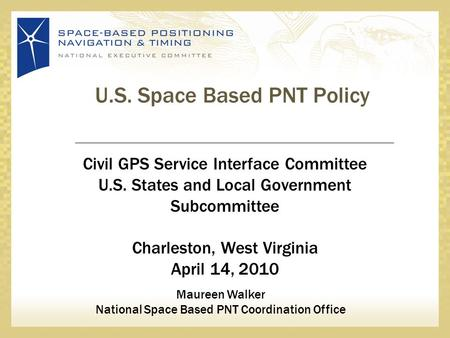 U.S. Space Based PNT Policy Civil GPS Service Interface Committee U.S. States and Local Government Subcommittee Charleston, West Virginia April 14, 2010.