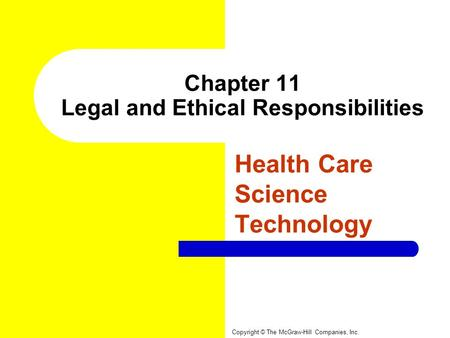 Chapter 11 Legal and Ethical Responsibilities Health Care Science Technology Copyright © The McGraw-Hill Companies, Inc.