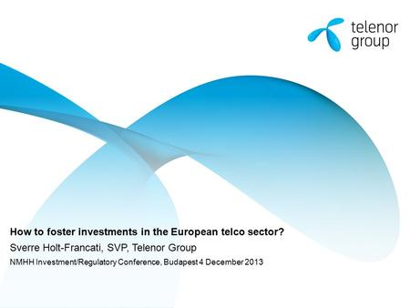 How to foster investments in the European telco sector? Sverre Holt-Francati, SVP, Telenor Group NMHH Investment/Regulatory Conference, Budapest 4 December.