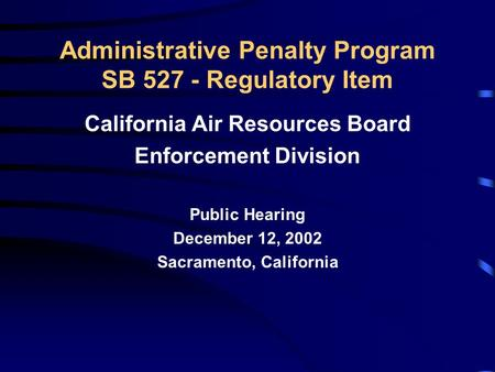 Administrative Penalty Program SB 527 - Regulatory Item California Air Resources Board Enforcement Division Public Hearing December 12, 2002 Sacramento,