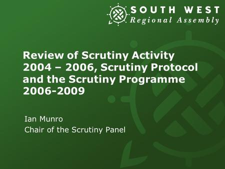 Review of Scrutiny Activity 2004 – 2006, Scrutiny Protocol and the Scrutiny Programme 2006-2009 Ian Munro Chair of the Scrutiny Panel.