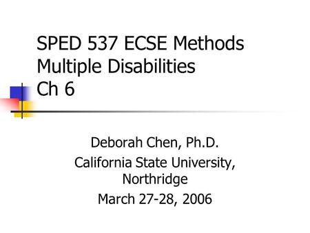 SPED 537 ECSE Methods Multiple Disabilities Ch 6 Deborah Chen, Ph.D. California State University, Northridge March 27-28, 2006.
