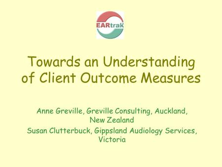 Towards an Understanding of Client Outcome Measures Anne Greville, Greville Consulting, Auckland, New Zealand Susan Clutterbuck, Gippsland Audiology Services,