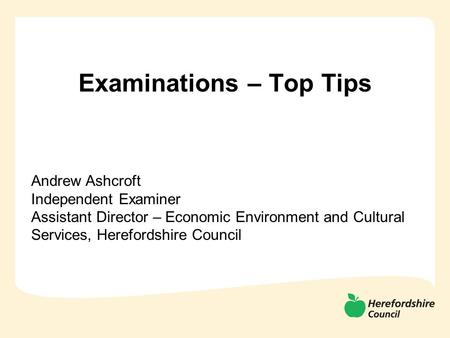 Examinations – Top Tips Andrew Ashcroft Independent Examiner Assistant Director – Economic Environment and Cultural Services, Herefordshire Council.