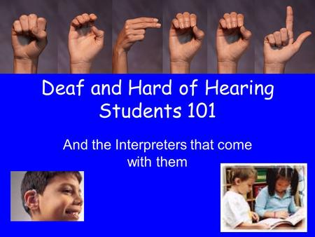 Deaf and Hard of Hearing Students 101 And the Interpreters that come with them.