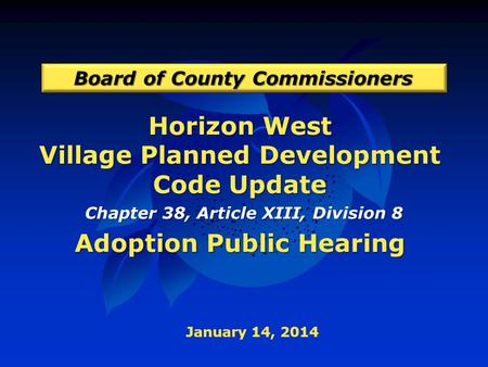 Horizon West Village Planned Development Code Update Adoption Public Hearing Board of County Commissioners January 14, 2014 Chapter 38, Article XIII, Division.